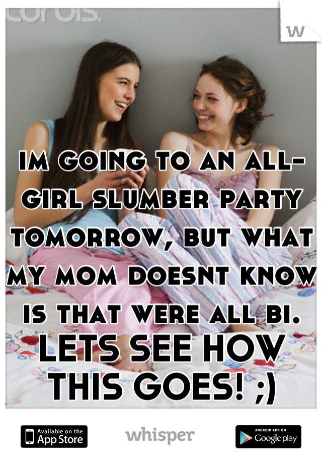 im going to an all-girl slumber party tomorrow, but what my mom doesnt know is that were all bi. LETS SEE HOW THIS GOES! ;)