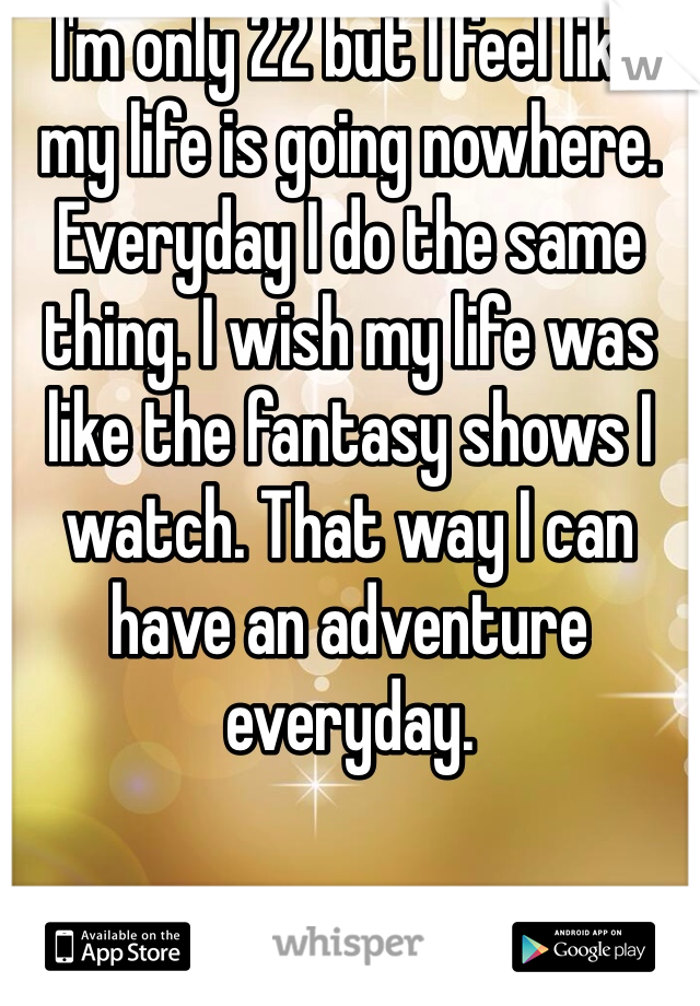 I'm only 22 but I feel like my life is going nowhere. Everyday I do the same thing. I wish my life was like the fantasy shows I watch. That way I can have an adventure everyday.