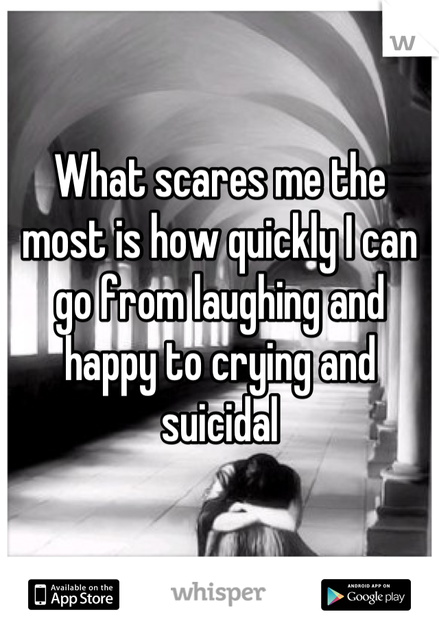 What scares me the most is how quickly I can go from laughing and happy to crying and suicidal