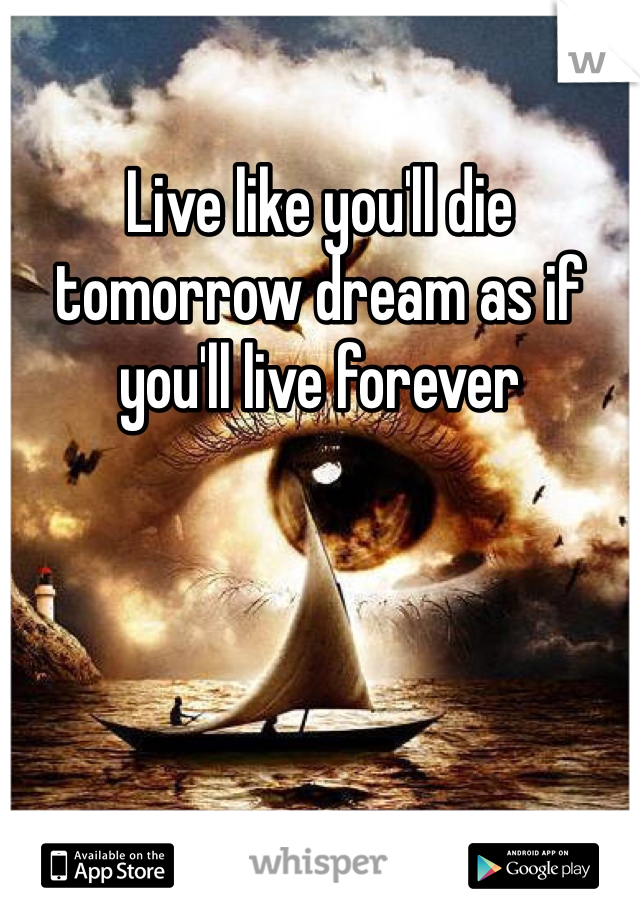 Live like you'll die tomorrow dream as if you'll live forever