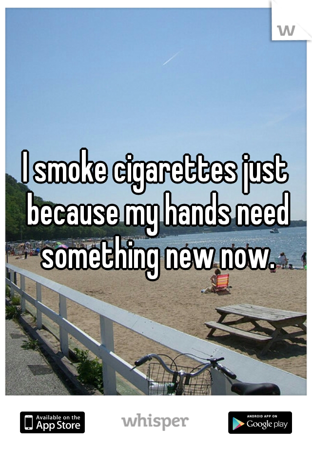 I smoke cigarettes just because my hands need something new now.