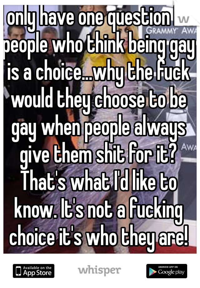 I only have one question for people who think being gay is a choice...why the fuck would they choose to be gay when people always give them shit for it? That's what I'd like to know. It's not a fucking choice it's who they are!