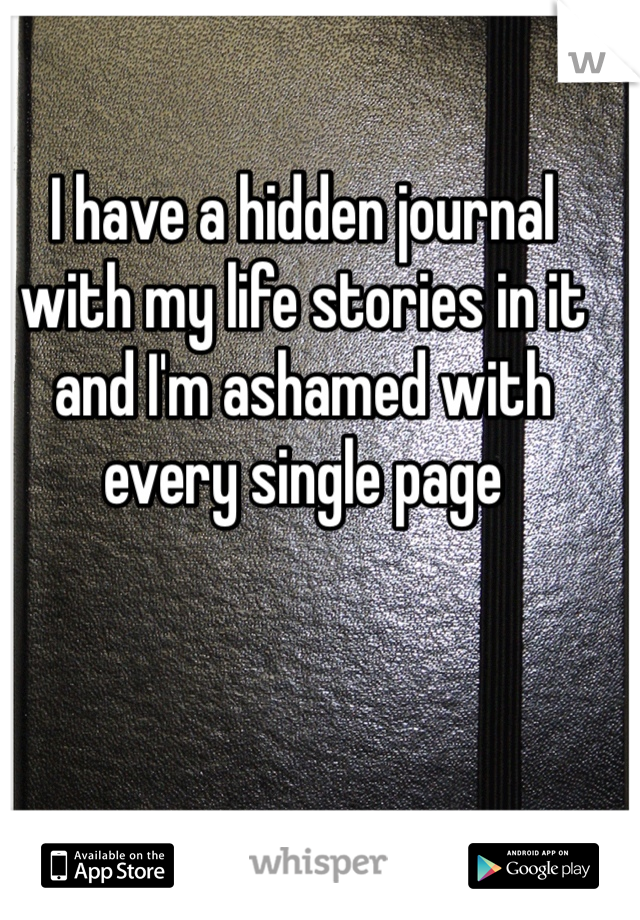 I have a hidden journal with my life stories in it and I'm ashamed with every single page