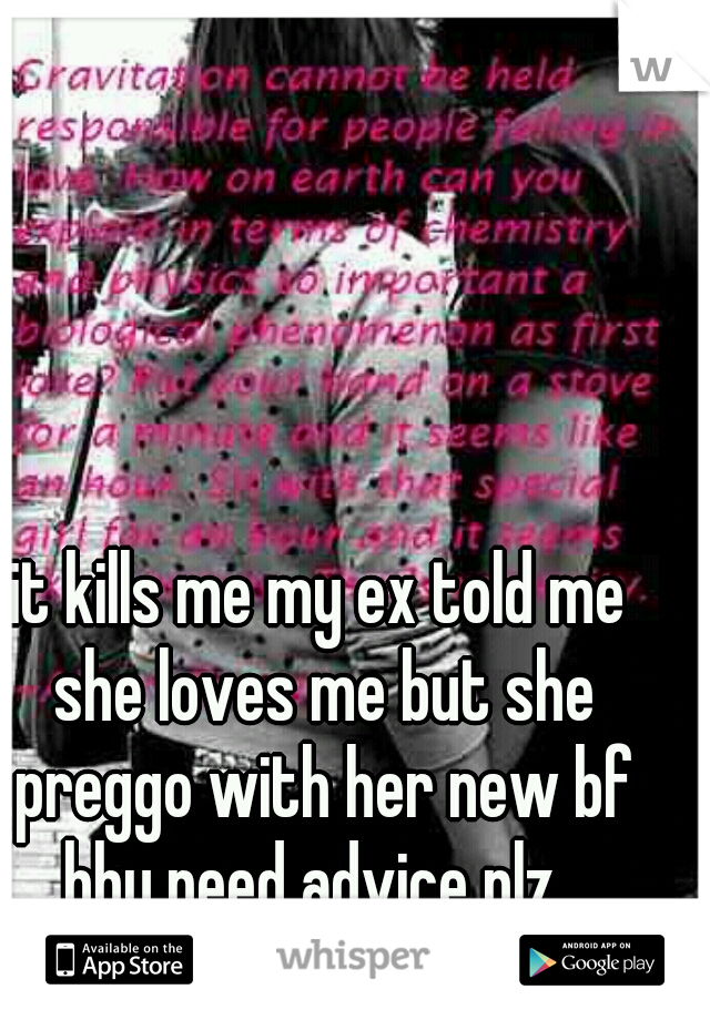 it kills me my ex told me she loves me but she preggo with her new bf bby need advice plz