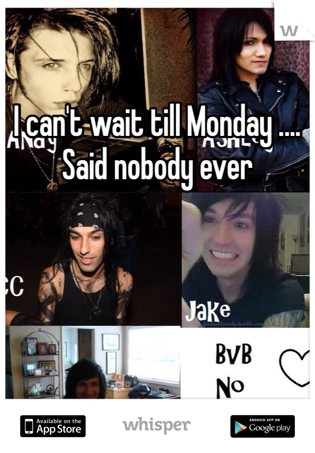 I can't wait till Monday .... Said nobody ever