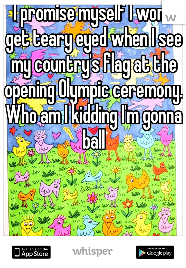 I promise myself I won't get teary eyed when I see my country's flag at the opening Olympic ceremony. Who am I kidding I'm gonna ball