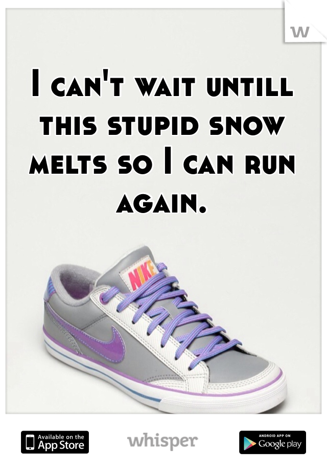 I can't wait untill this stupid snow melts so I can run again.
