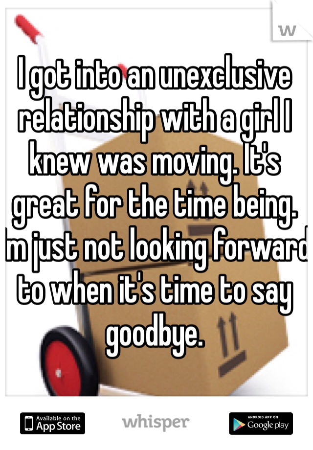 I got into an unexclusive relationship with a girl I knew was moving. It's great for the time being. I'm just not looking forward to when it's time to say goodbye.