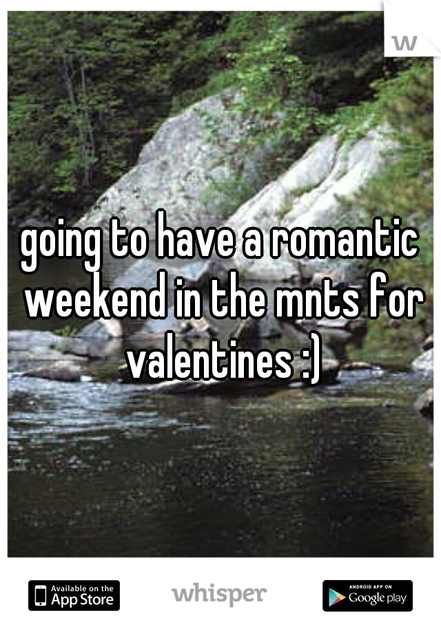 going to have a romantic weekend in the mnts for valentines :)