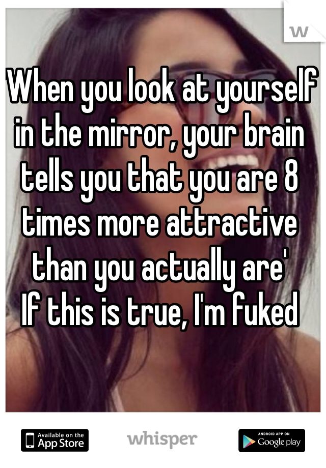 'When you look at yourself in the mirror, your brain tells you that you are 8 times more attractive than you actually are' If this is true, I'm fuked