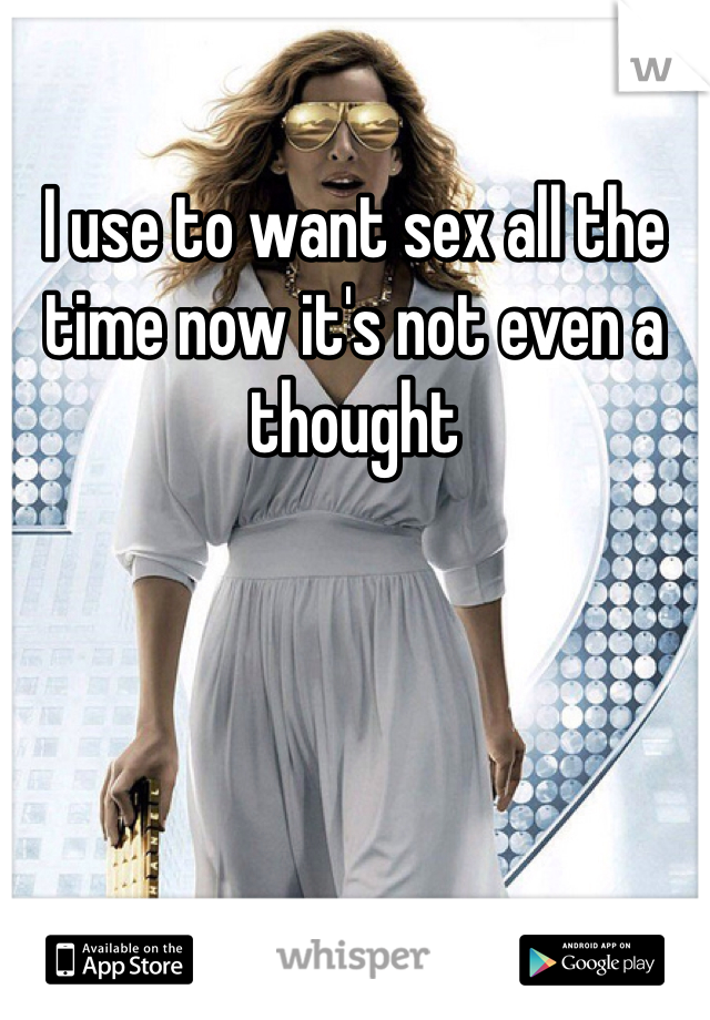 I use to want sex all the time now it's not even a thought