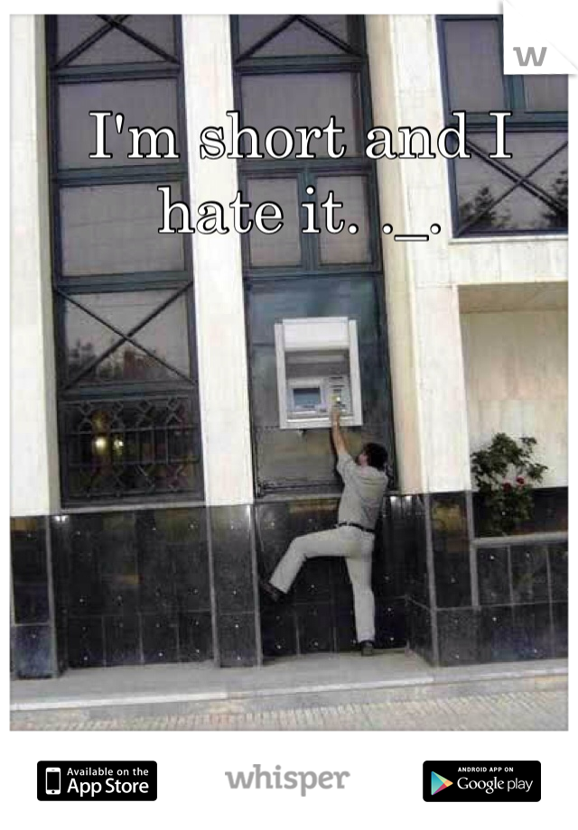 I'm short and I hate it. ._.