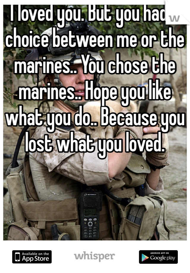 I loved you. But you had a choice between me or the marines.. You chose the marines.. Hope you like what you do.. Because you lost what you loved.