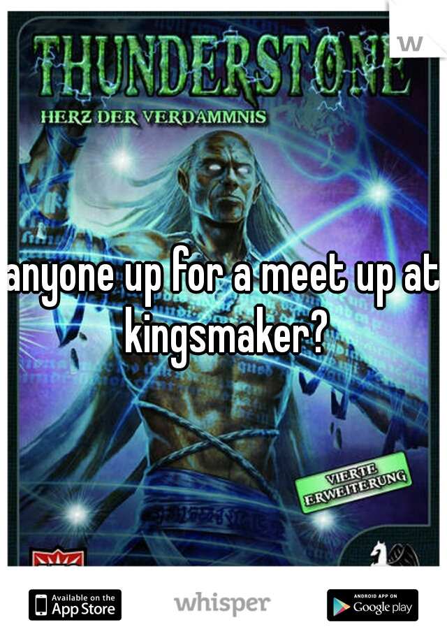 anyone up for a meet up at kingsmaker?