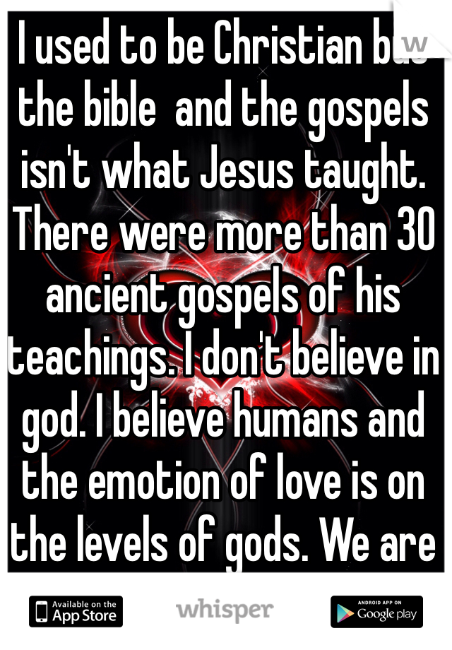 I used to be Christian but the bible  and the gospels isn't what Jesus taught. There were more than 30 ancient gospels of his teachings. I don't believe in god. I believe humans and the emotion of love is on the levels of gods. We are our own god