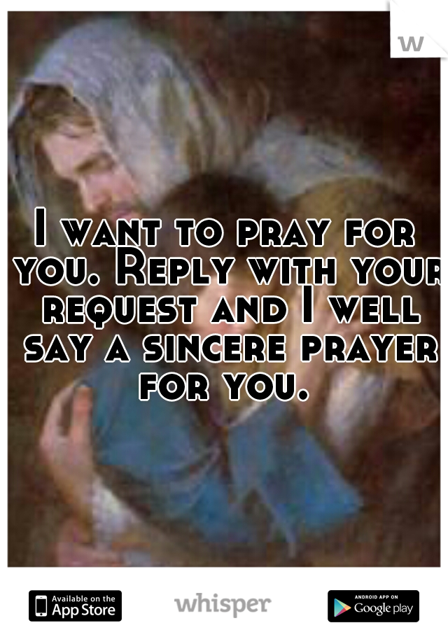 I want to pray for you. Reply with your request and I well say a sincere prayer for you.