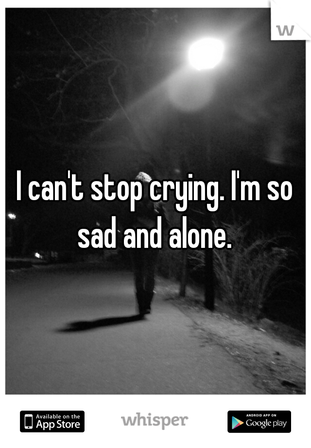 I can't stop crying. I'm so sad and alone.