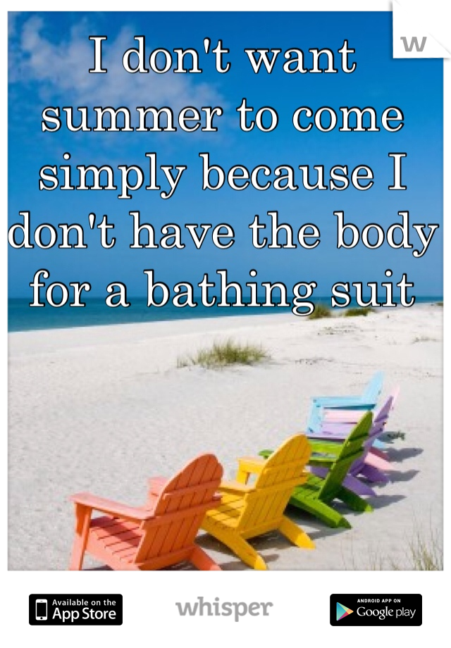 I don't want summer to come simply because I don't have the body for a bathing suit