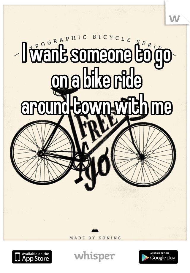 I want someone to go  on a bike ride  around town with me