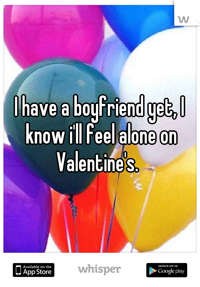 I have a boyfriend yet, I know i'll feel alone on Valentine's.