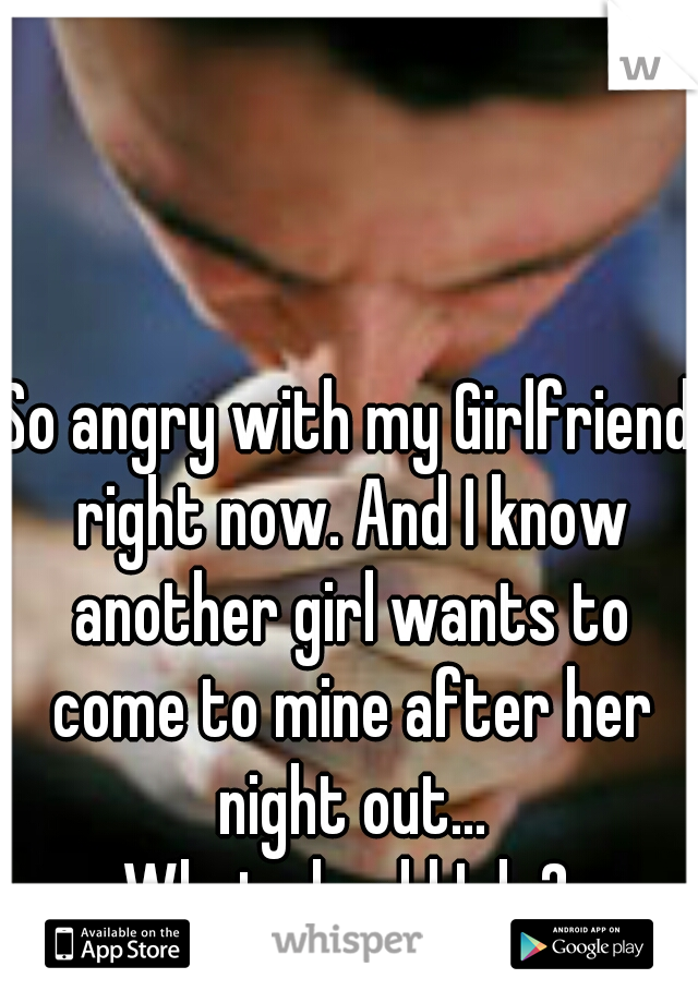 So angry with my Girlfriend right now. And I know another girl wants to come to mine after her night out... What should I do?