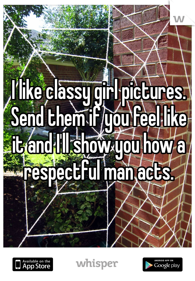 I like classy girl pictures. Send them if you feel like it and I'll show you how a respectful man acts.