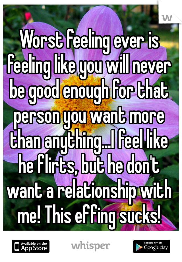Worst feeling ever is feeling like you will never be good enough for that person you want more than anything...I feel like he flirts, but he don't want a relationship with me! This effing sucks!