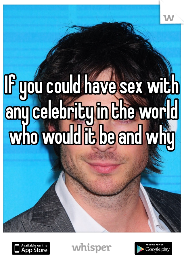 If you could have sex with any celebrity in the world who would it be and why