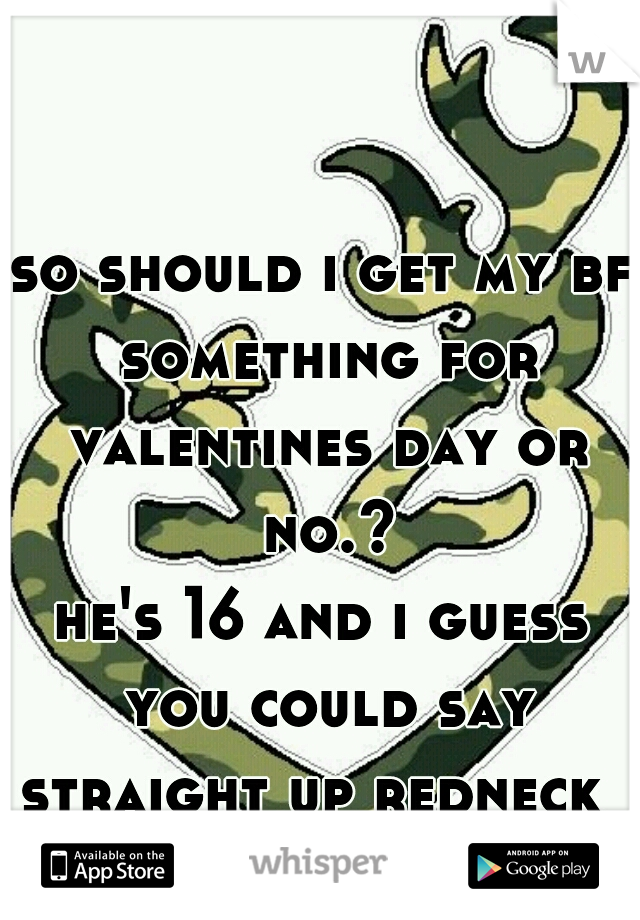 so should i get my bf something for valentines day or no.? he's 16 and i guess you could say straight up redneck