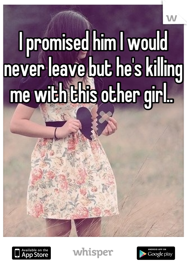 I promised him I would never leave but he's killing me with this other girl..