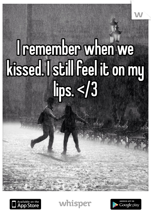 I remember when we kissed. I still feel it on my lips. </3
