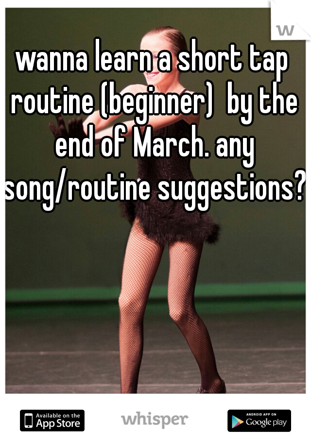 wanna learn a short tap routine (beginner)  by the end of March. any song/routine suggestions?