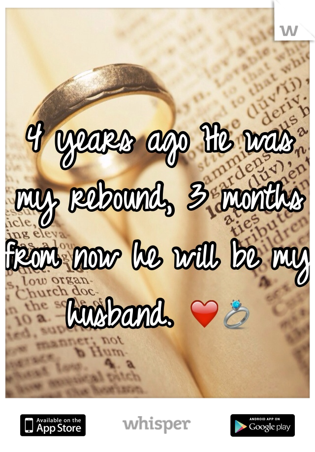 4 years ago He was my rebound, 3 months from now he will be my husband. ❤️💍