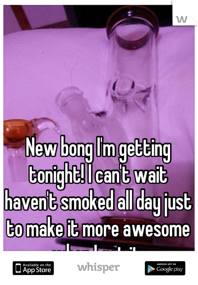 New bong I'm getting tonight! I can't wait haven't smoked all day just to make it more awesome when I get it