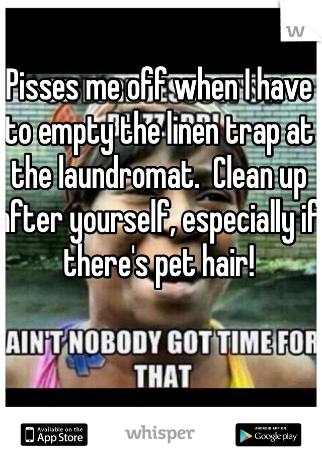 Pisses me off when I have to empty the linen trap at the laundromat.  Clean up after yourself, especially if there's pet hair!