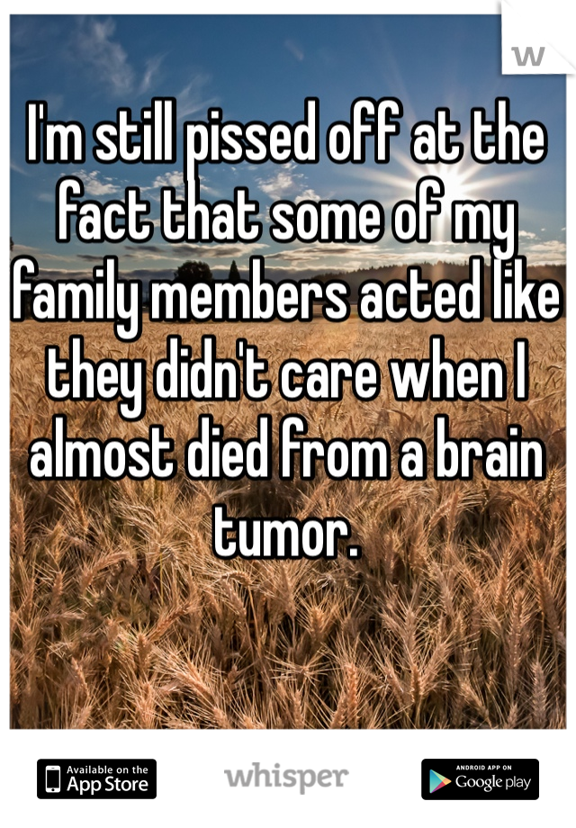 I'm still pissed off at the fact that some of my family members acted like they didn't care when I almost died from a brain tumor.