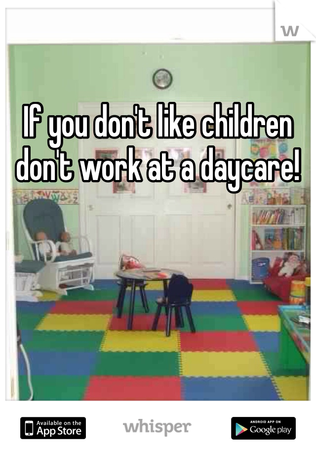 If you don't like children don't work at a daycare!