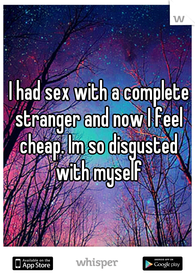 I had sex with a complete stranger and now I feel cheap. Im so disgusted with myself
