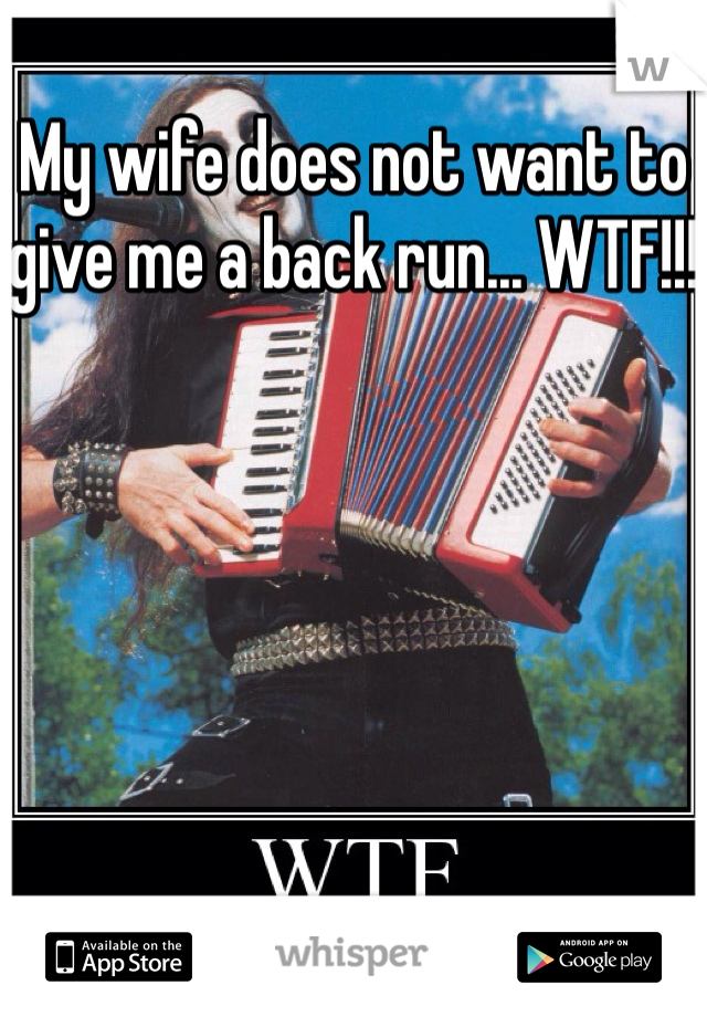 My wife does not want to give me a back run... WTF!!!