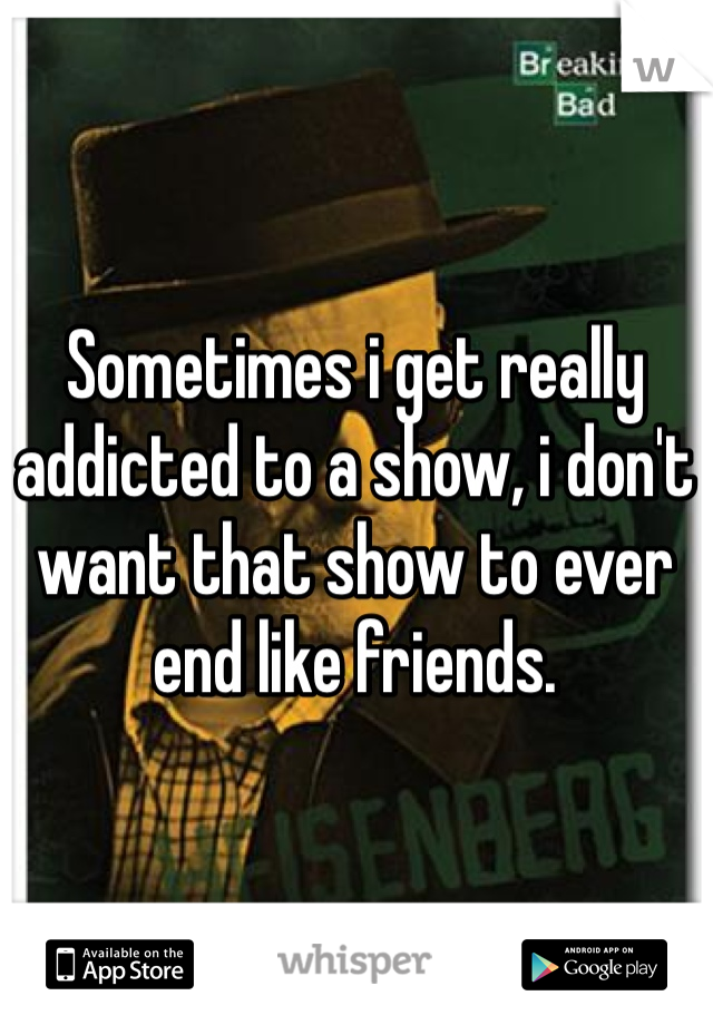 Sometimes i get really addicted to a show, i don't want that show to ever end like friends.