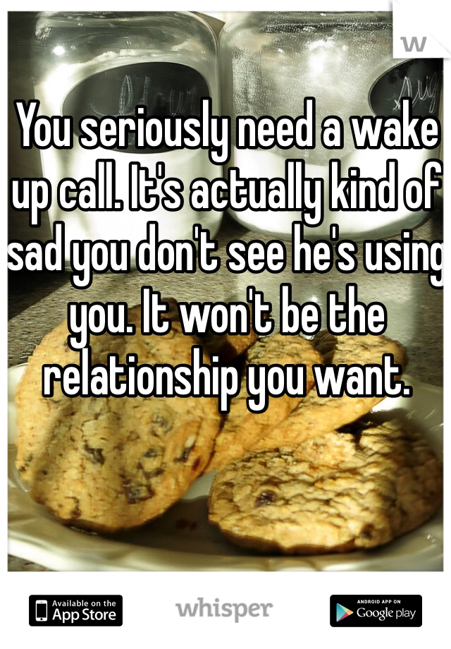 You seriously need a wake up call. It's actually kind of sad you don't see he's using you. It won't be the relationship you want.