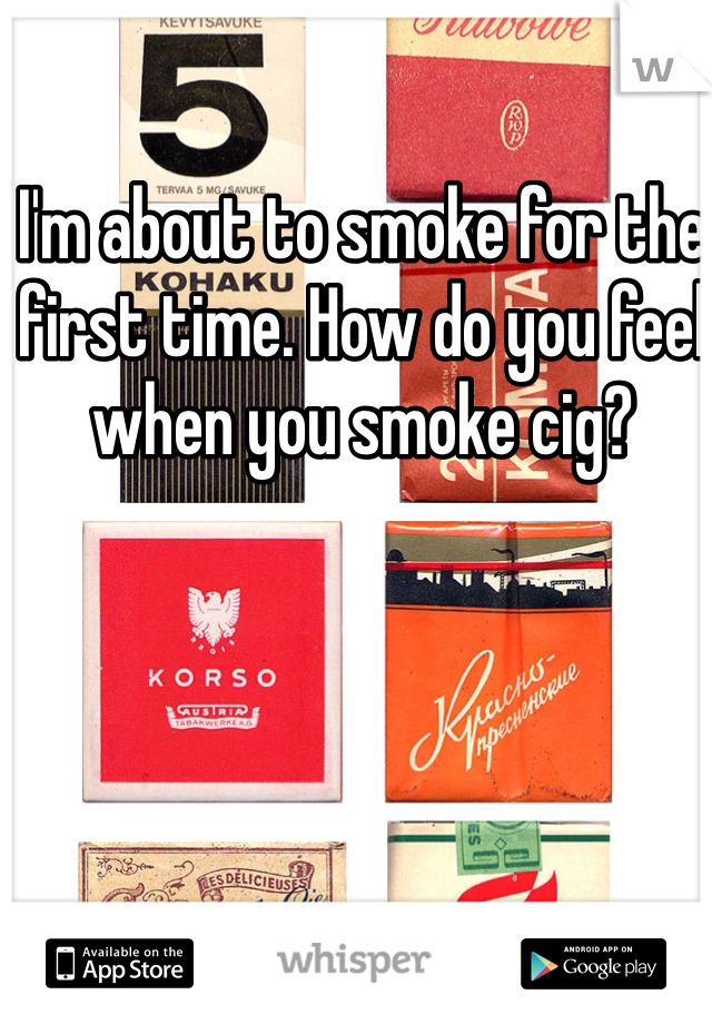I'm about to smoke for the first time. How do you feel when you smoke cig?