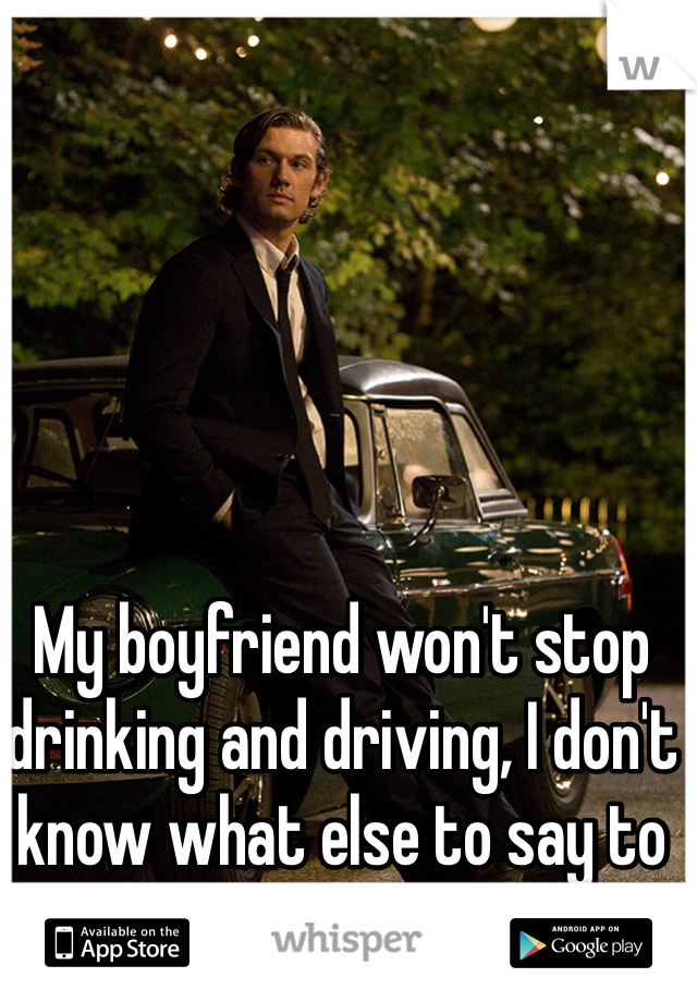 My boyfriend won't stop drinking and driving, I don't know what else to say to get him to stop.