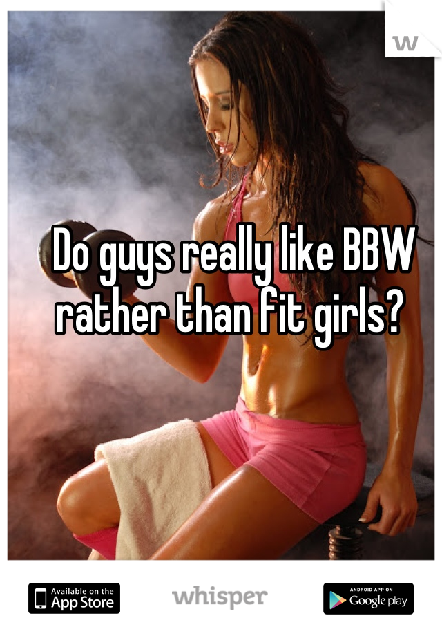 Do guys really like BBW rather than fit girls?