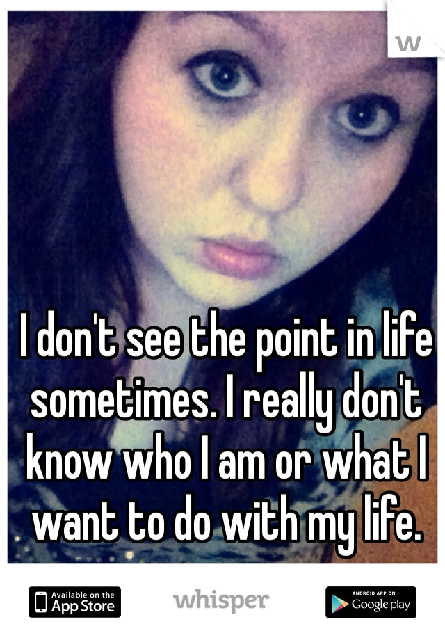 I don't see the point in life sometimes. I really don't know who I am or what I want to do with my life.
