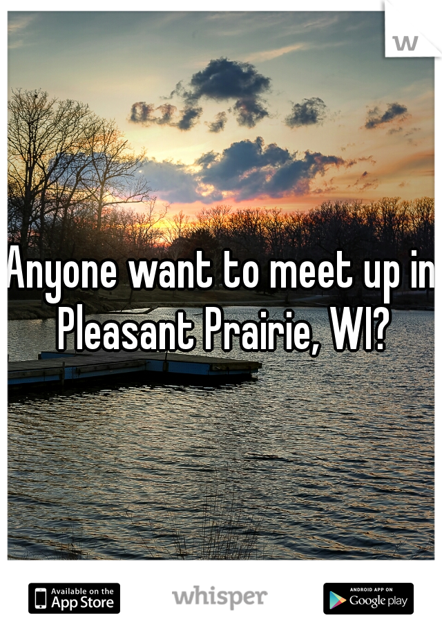 Anyone want to meet up in Pleasant Prairie, WI?