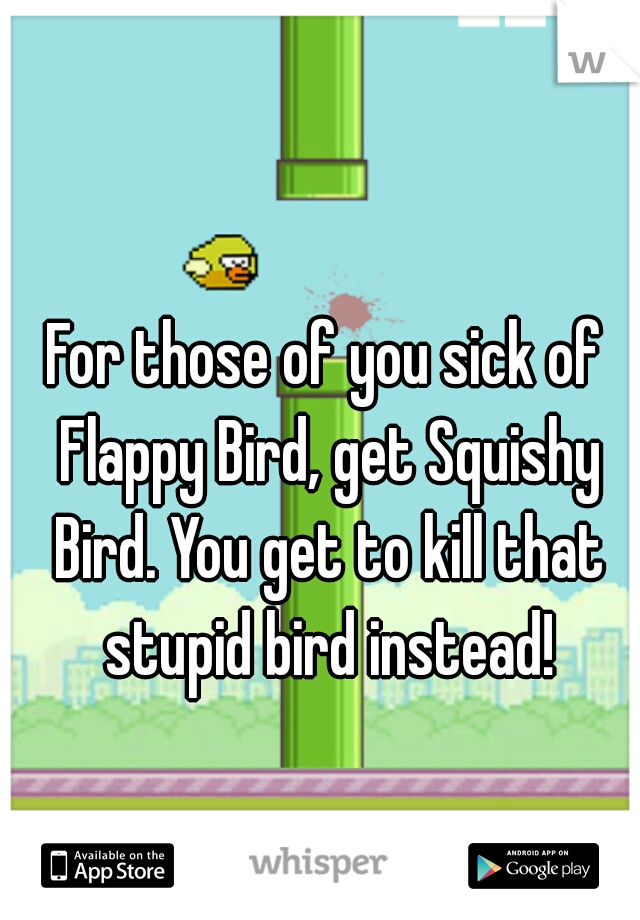 For those of you sick of Flappy Bird, get Squishy Bird. You get to kill that stupid bird instead!