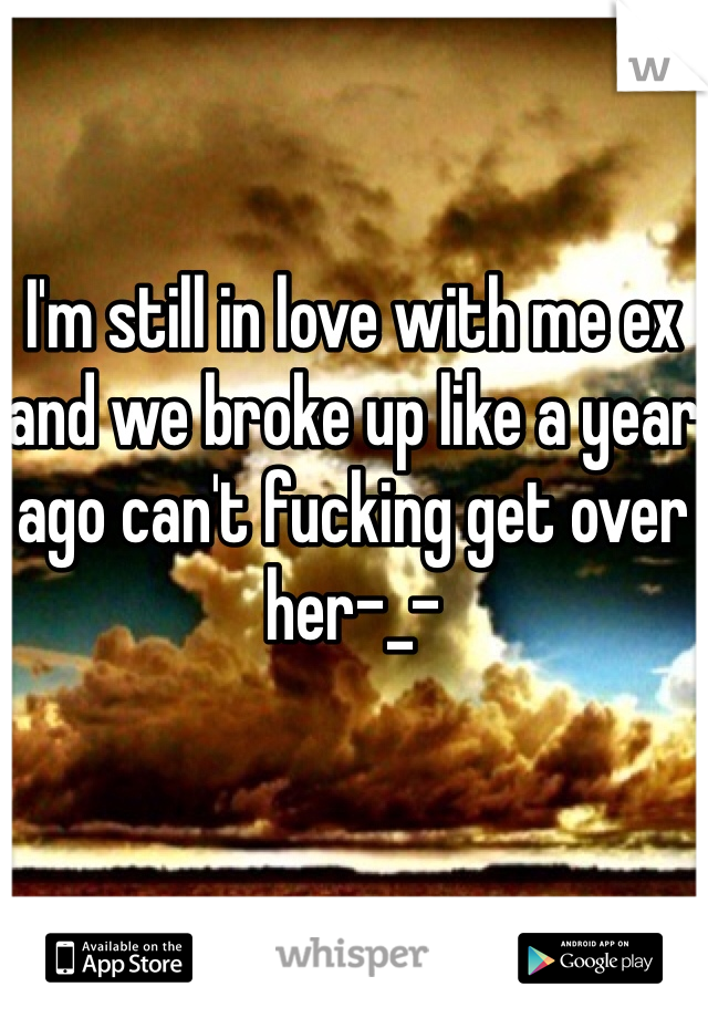 I'm still in love with me ex and we broke up like a year ago can't fucking get over her-_-