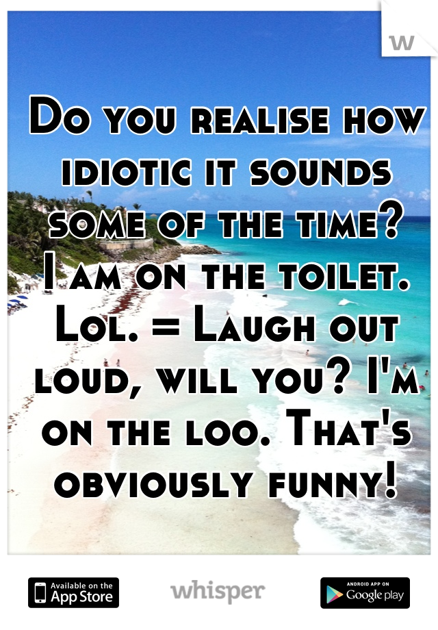 Do you realise how idiotic it sounds some of the time? I am on the toilet. Lol. = Laugh out loud, will you? I'm on the loo. That's obviously funny!
