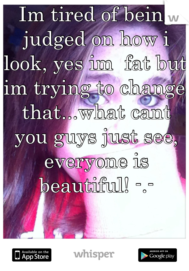 Im tired of being judged on how i look, yes im  fat but im trying to change that...what cant you guys just see, everyone is beautiful! -.-